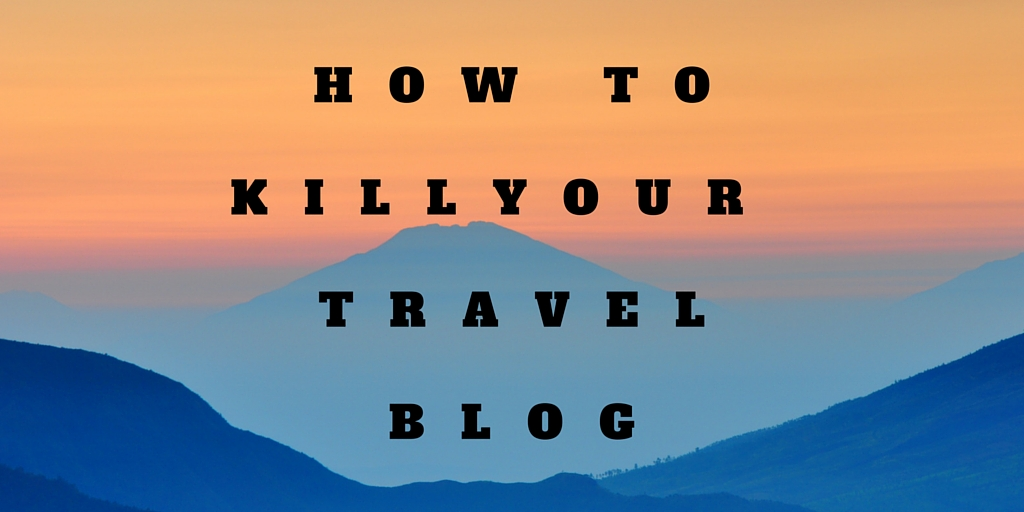 How to kill your Travel Blog